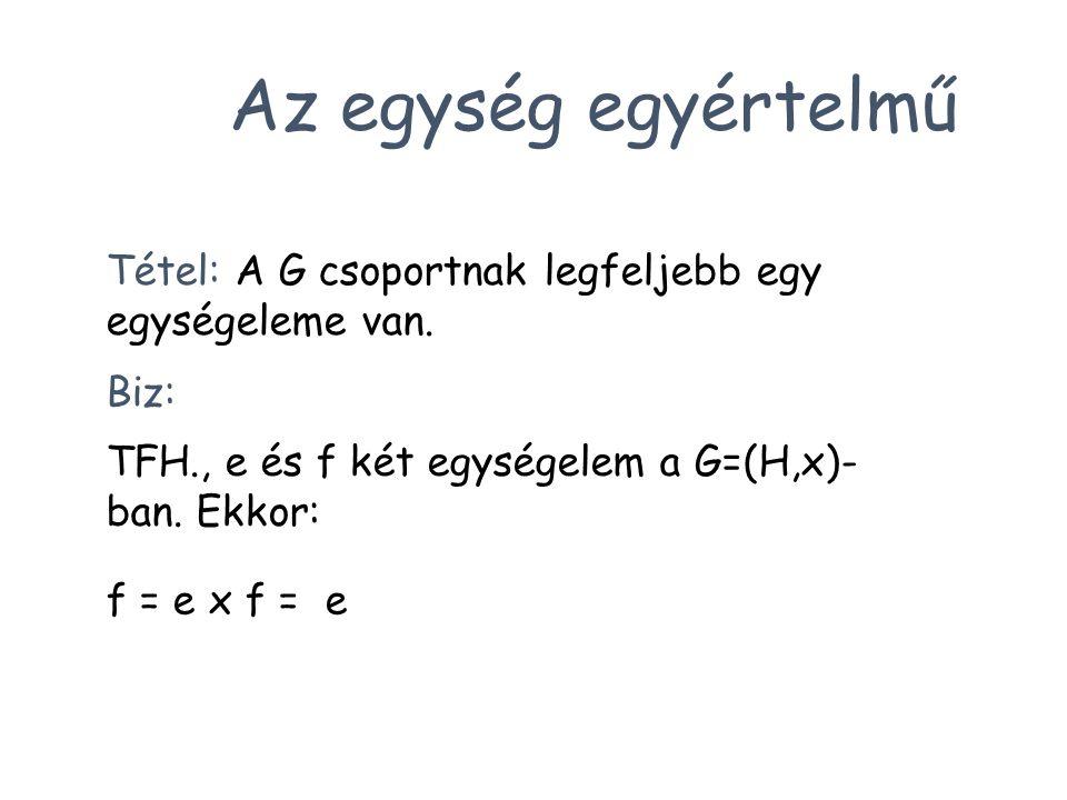 Tétel: A G csoportnak legfeljebb egy egységeleme van. Biz: TFH., e és f két egységelem a G=(H,x)- ban. Ekkor: f = e x f = e Az egység egyértelmű