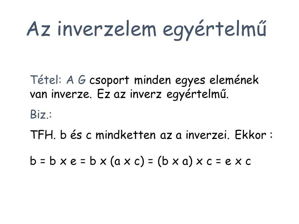 Tétel: A G csoport minden egyes elemének van inverze. Ez az inverz egyértelmű. Biz.: Az inverzelem egyértelmű TFH. b és c mindketten az a inverzei. Ek