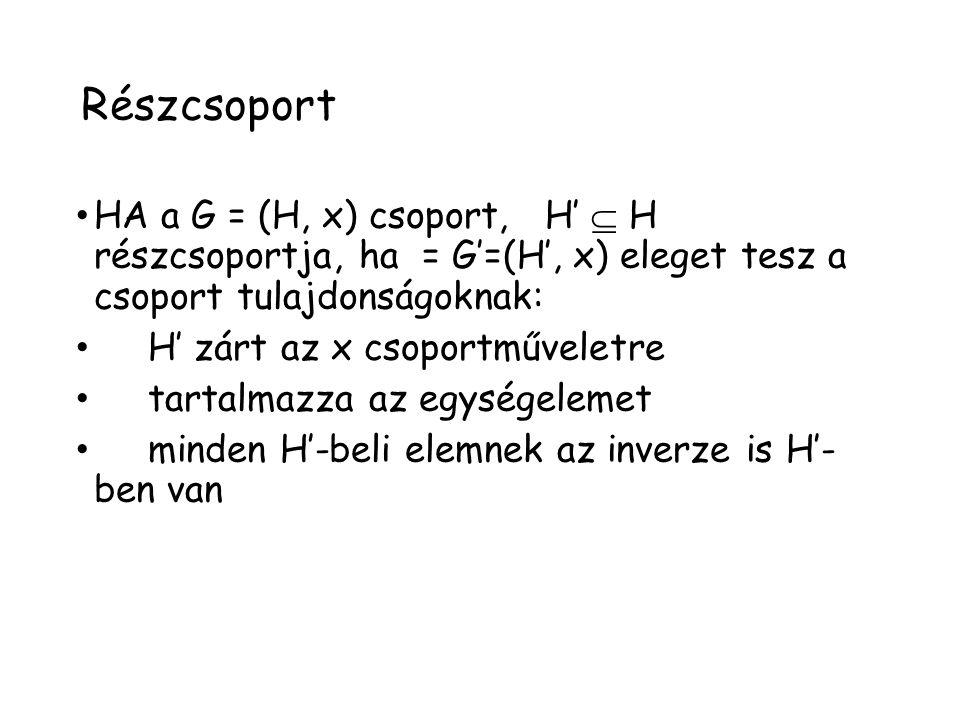 Részcsoport HA a G = (H, x) csoport, H'  H részcsoportja, ha = G'=(H', x) eleget tesz a csoport tulajdonságoknak: H' zárt az x csoportműveletre tarta
