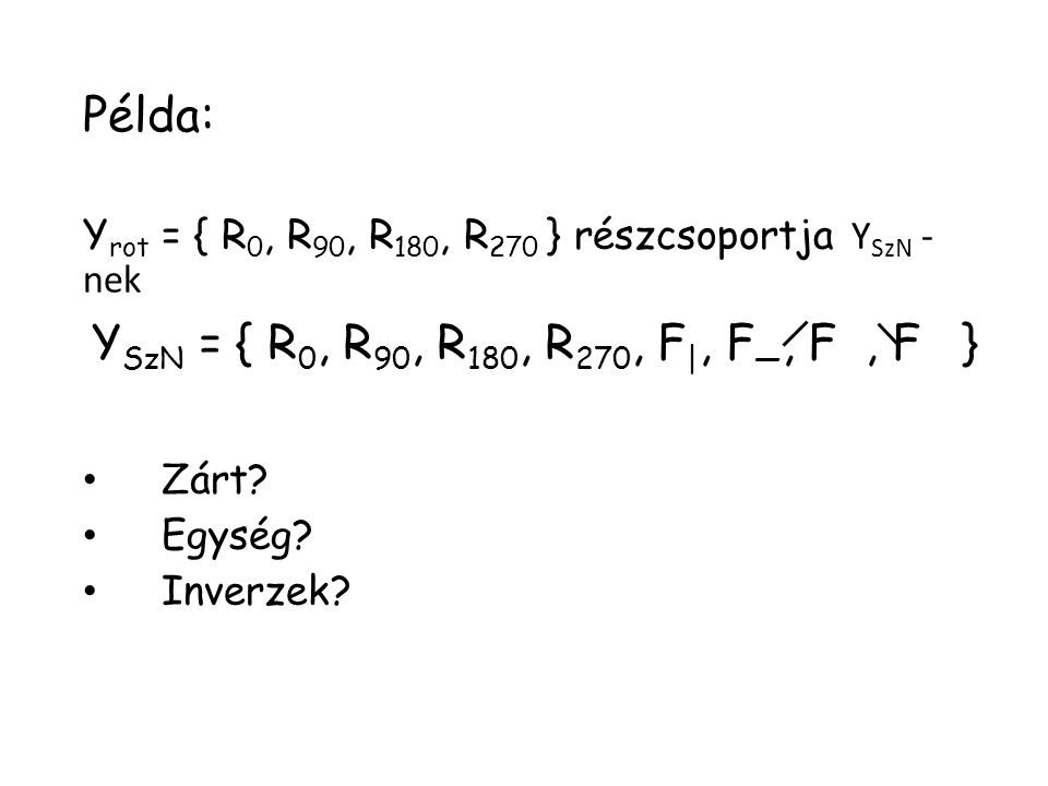 Példa: Y rot = { R 0, R 90, R 180, R 270 } részcsoportja Y SzN - nek Zárt? Egység? Inverzek? Y SzN = { R 0, R 90, R 180, R 270, F |, F —, F, F }