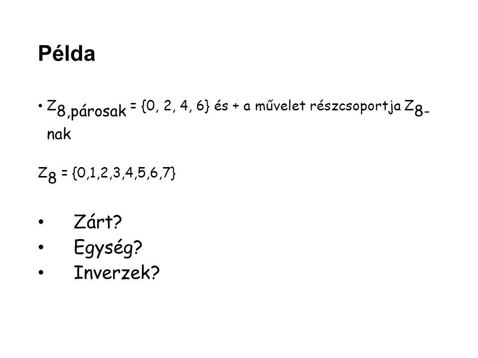 Példa Z 8,párosak = {0, 2, 4, 6} és + a művelet részcsoportja Z 8- nak Z 8 = {0,1,2,3,4,5,6,7} Zárt? Egység? Inverzek?