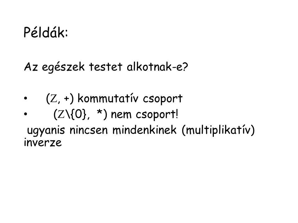 Példák: Az egészek testet alkotnak-e? ( , +) kommutatív csoport (  \{0}, *) nem csoport! ugyanis nincsen mindenkinek (multiplikatív) inverze