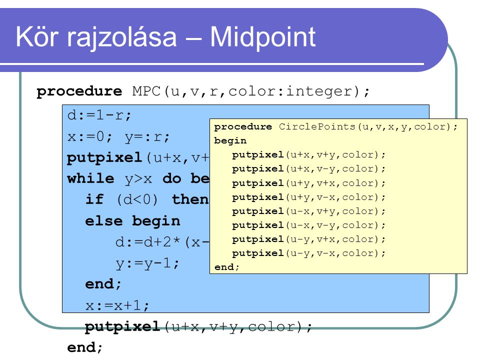 procedure MPC(u,v,r,color:integer); d:=1-r; x:=0; y=:r; putpixel(u+x,v+y,color); while y>x do begin if (d<0) then d:=d+2*x+3; else begin d:=d+2*(x-y)+