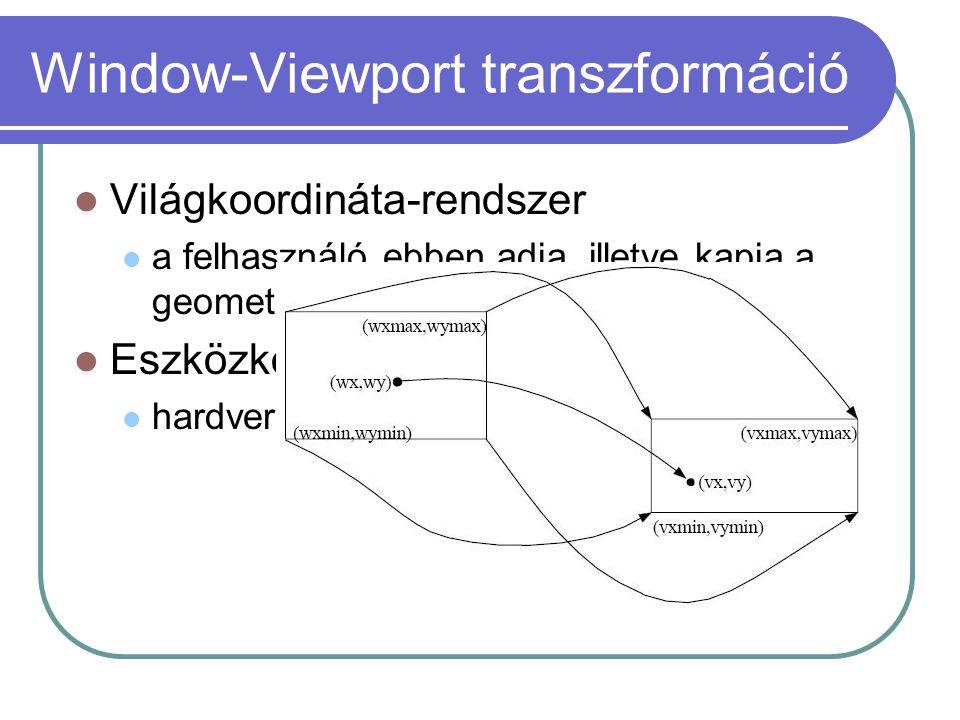 Window-Viewport transzformáció Világkoordináta-rendszer a felhasználó ebben adja, illetve kapja a geometriai információkat Eszközkoordináta-rendszer hardvernek megfelelő, specifikus