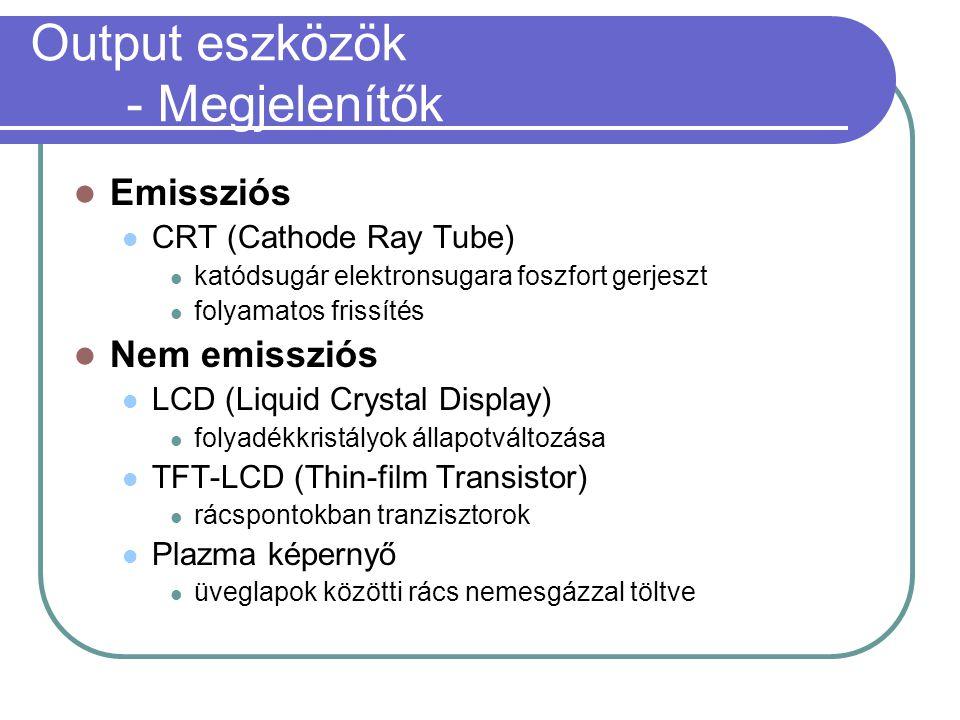 Output eszközök - Megjelenítők Emissziós CRT (Cathode Ray Tube) katódsugár elektronsugara foszfort gerjeszt folyamatos frissítés Nem emissziós LCD (Liquid Crystal Display) folyadékkristályok állapotváltozása TFT-LCD (Thin-film Transistor) rácspontokban tranzisztorok Plazma képernyő üveglapok közötti rács nemesgázzal töltve