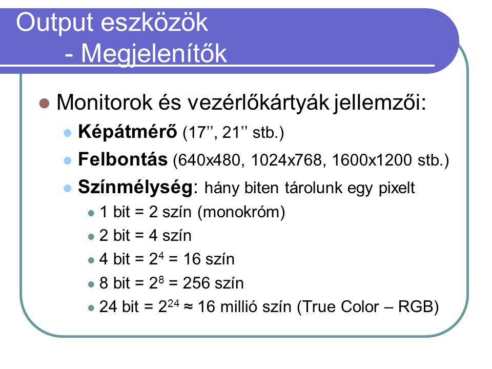 Output eszközök - Megjelenítők Monitorok és vezérlőkártyák jellemzői: Képátmérő (17'', 21'' stb.) Felbontás (640x480, 1024x768, 1600x1200 stb.) Színmélység: hány biten tárolunk egy pixelt 1 bit = 2 szín (monokróm) 2 bit = 4 szín 4 bit = 2 4 = 16 szín 8 bit = 2 8 = 256 szín 24 bit = 2 24 ≈ 16 millió szín (True Color – RGB)