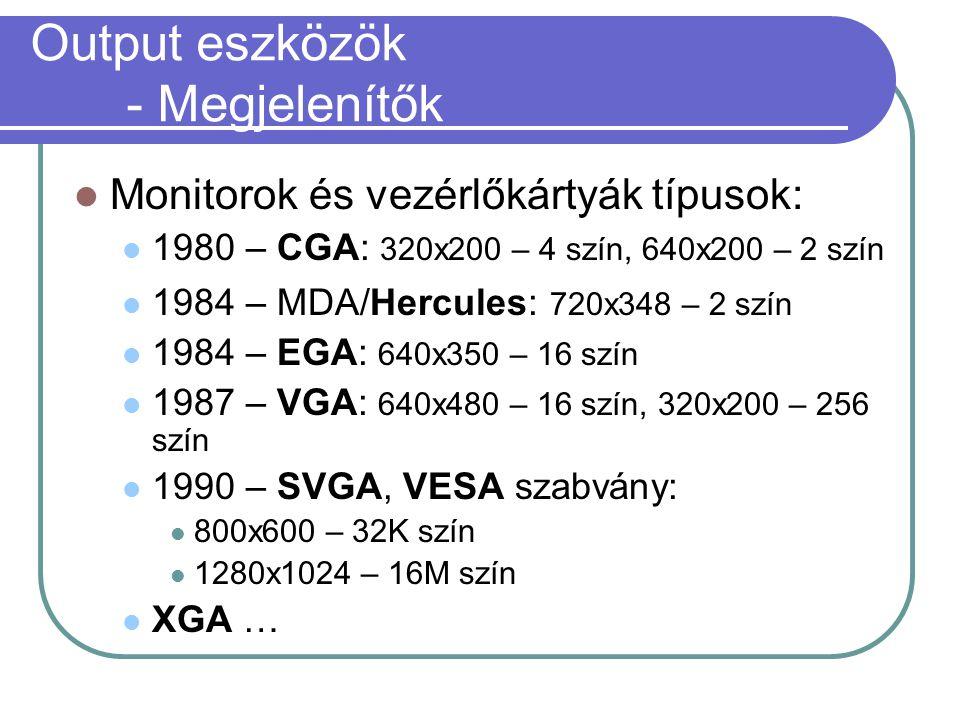 Output eszközök - Megjelenítők Monitorok és vezérlőkártyák típusok: 1980 – CGA: 320x200 – 4 szín, 640x200 – 2 szín 1984 – MDA/Hercules: 720x348 – 2 szín 1984 – EGA: 640x350 – 16 szín 1987 – VGA: 640x480 – 16 szín, 320x200 – 256 szín 1990 – SVGA, VESA szabvány: 800x600 – 32K szín 1280x1024 – 16M szín XGA …