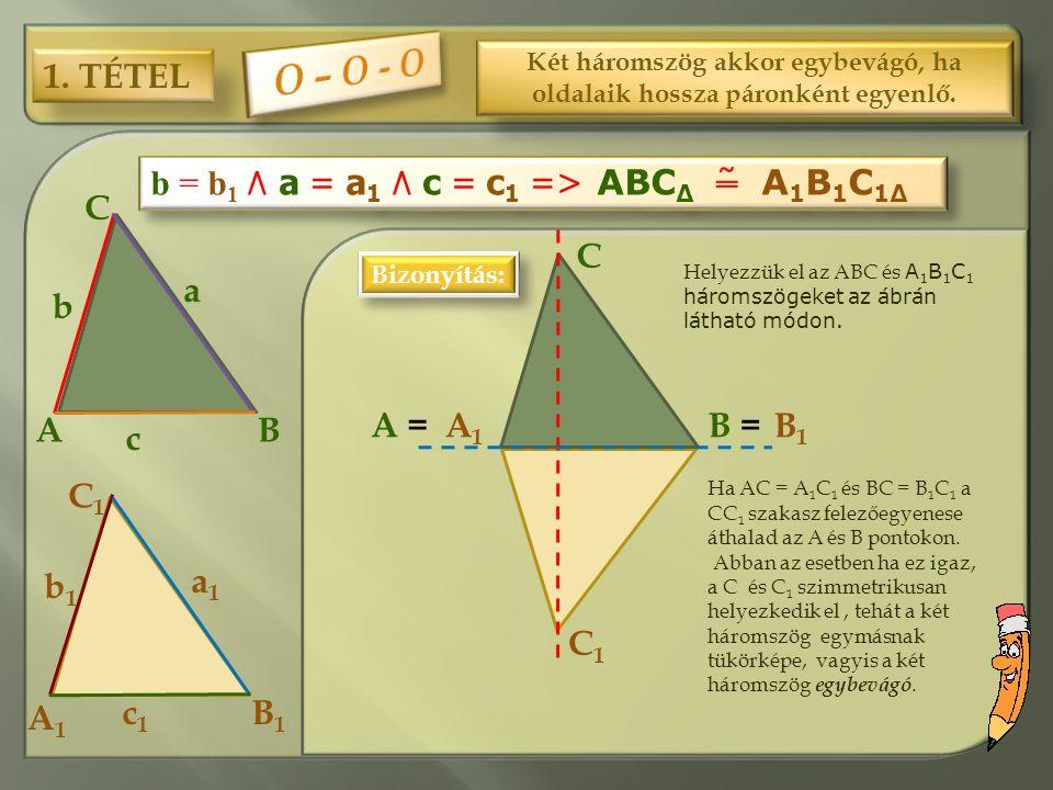1. TÉTEL Két háromszög akkor egybevágó, ha oldalaik hossza páronként egyenlő. C1C1 C BA a b c B1B1 A1A1 a1a1 b1b1 c1c1 b = b 1 ٨ a = a 1 ٨ c = c 1 = >
