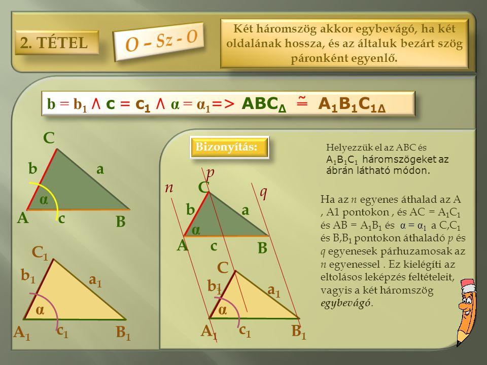 2. TÉTEL Két háromszög akkor egybevágó, ha két oldalának hossza, és az általuk bezárt szög páronként egyenlő. b = b 1 ٨ c = c 1 ٨ α = α 1 = > ABC Δ ˜