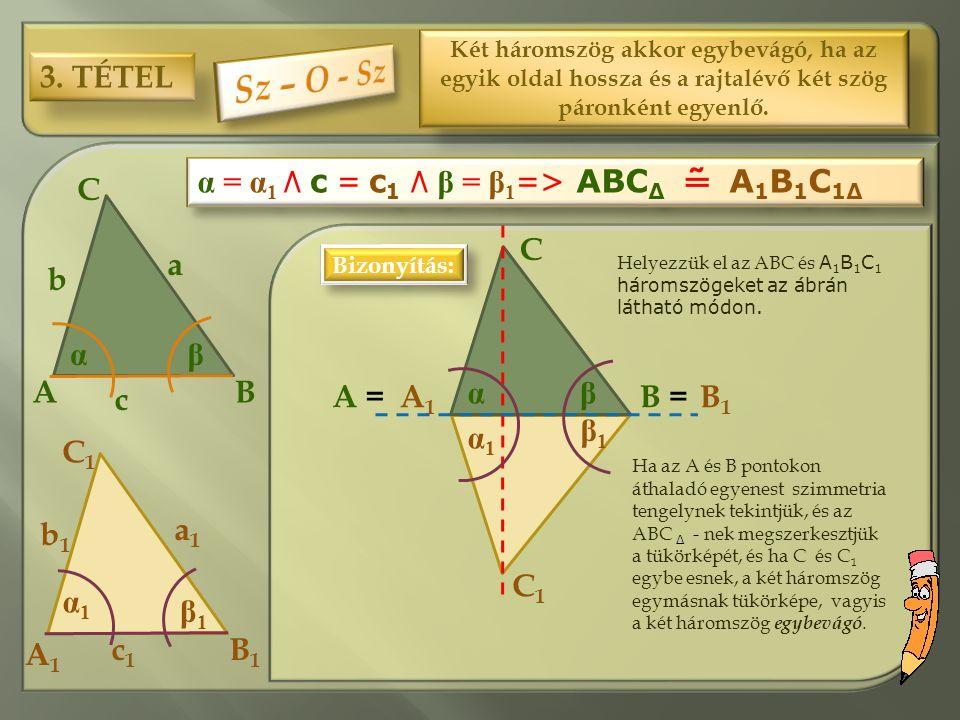 3. TÉTEL Két háromszög akkor egybevágó, ha az egyik oldal hossza és a rajtalévő két szög páronként egyenlő. C1C1 C BA a b c B1B1 A1A1 a1a1 b1b1 c1c1 α