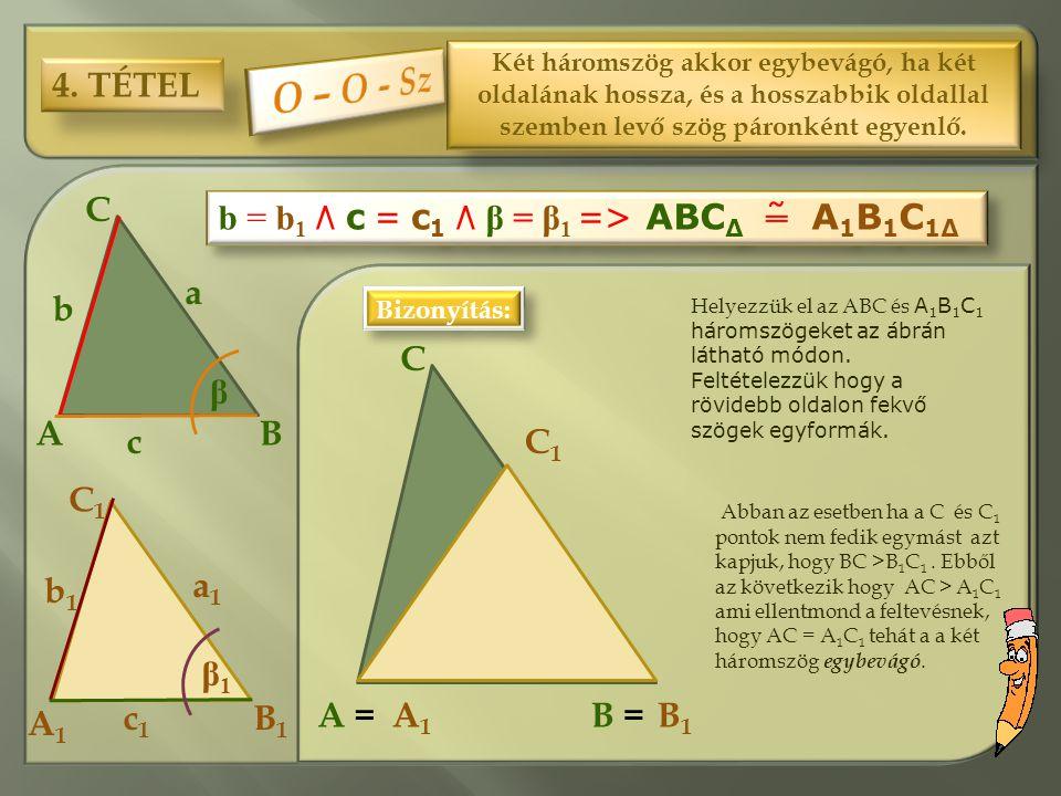 4. TÉTEL Két háromszög akkor egybevágó, ha két oldalának hossza, és a hosszabbik oldallal szemben levő szög páronként egyenlő. C1C1 C BA a b c B1B1 A1