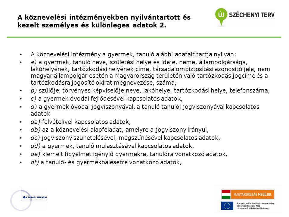 A köznevelési intézmény a gyermek, tanuló alábbi adatait tartja nyilván: a) a gyermek, tanuló neve, születési helye és ideje, neme, állampolgársága, lakóhelyének, tartózkodási helyének címe, társadalombiztosítási azonosító jele, nem magyar állampolgár esetén a Magyarország területén való tartózkodás jogcíme és a tartózkodásra jogosító okirat megnevezése, száma, b) szülője, törvényes képviselője neve, lakóhelye, tartózkodási helye, telefonszáma, c) a gyermek óvodai fejlődésével kapcsolatos adatok, d) a gyermek óvodai jogviszonyával, a tanuló tanulói jogviszonyával kapcsolatos adatok da) felvételivel kapcsolatos adatok, db) az a köznevelési alapfeladat, amelyre a jogviszony irányul, dc) jogviszony szünetelésével, megszűnésével kapcsolatos adatok, dd) a gyermek, tanuló mulasztásával kapcsolatos adatok, de) kiemelt figyelmet igénylő gyermekre, tanulóra vonatkozó adatok, df) a tanuló- és gyermekbalesetre vonatkozó adatok, A köznevelési intézményekben nyilvántartott és kezelt személyes és különleges adatok 2.