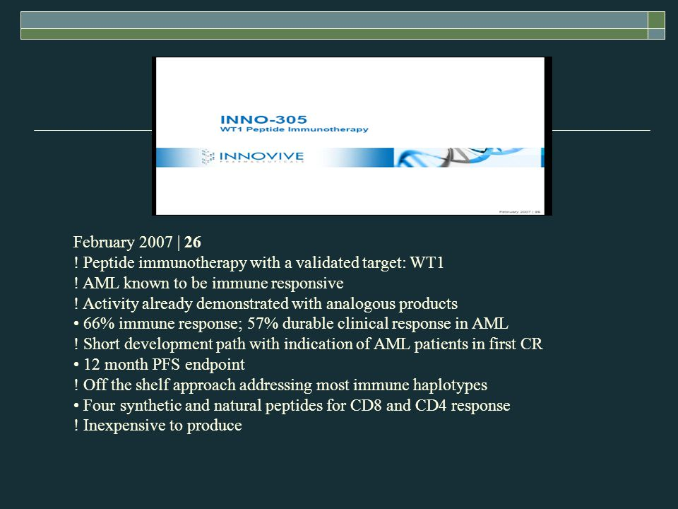 February 2007 | 26 ! Peptide immunotherapy with a validated target: WT1 ! AML known to be immune responsive ! Activity already demonstrated with analo