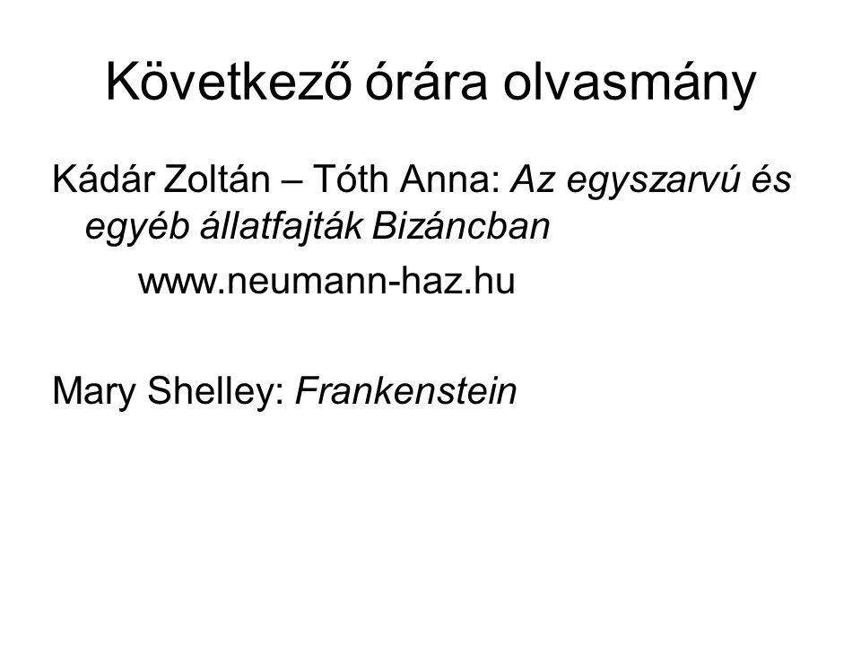 Következő órára olvasmány Kádár Zoltán – Tóth Anna: Az egyszarvú és egyéb állatfajták Bizáncban www.neumann-haz.hu Mary Shelley: Frankenstein