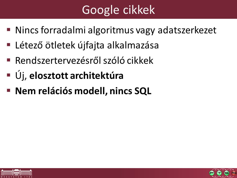 Google cikkek  Nincs forradalmi algoritmus vagy adatszerkezet  Létező ötletek újfajta alkalmazása  Rendszertervezésről szóló cikkek  Új, elosztott architektúra  Nem relációs modell, nincs SQL