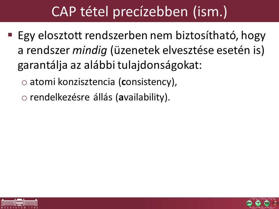 CAP tétel precízebben (ism.)  Egy elosztott rendszerben nem biztosítható, hogy a rendszer mindig (üzenetek elvesztése esetén is) garantálja az alábbi tulajdonságokat: o atomi konzisztencia (consistency), o rendelkezésre állás (availability).