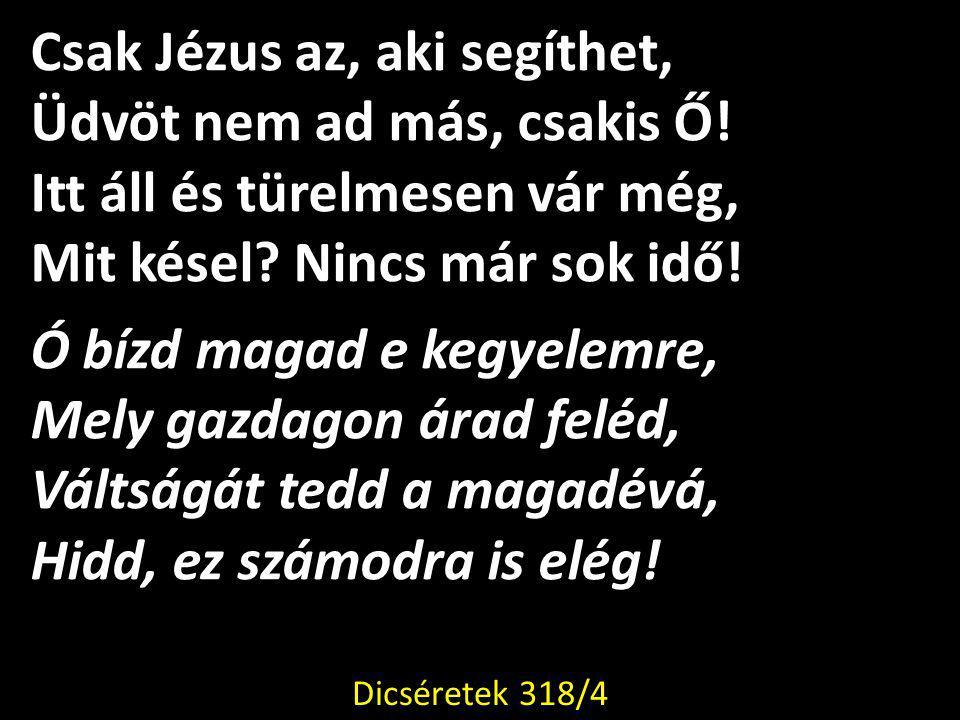 Csak Jézus az, aki segíthet, Üdvöt nem ad más, csakis Ő.