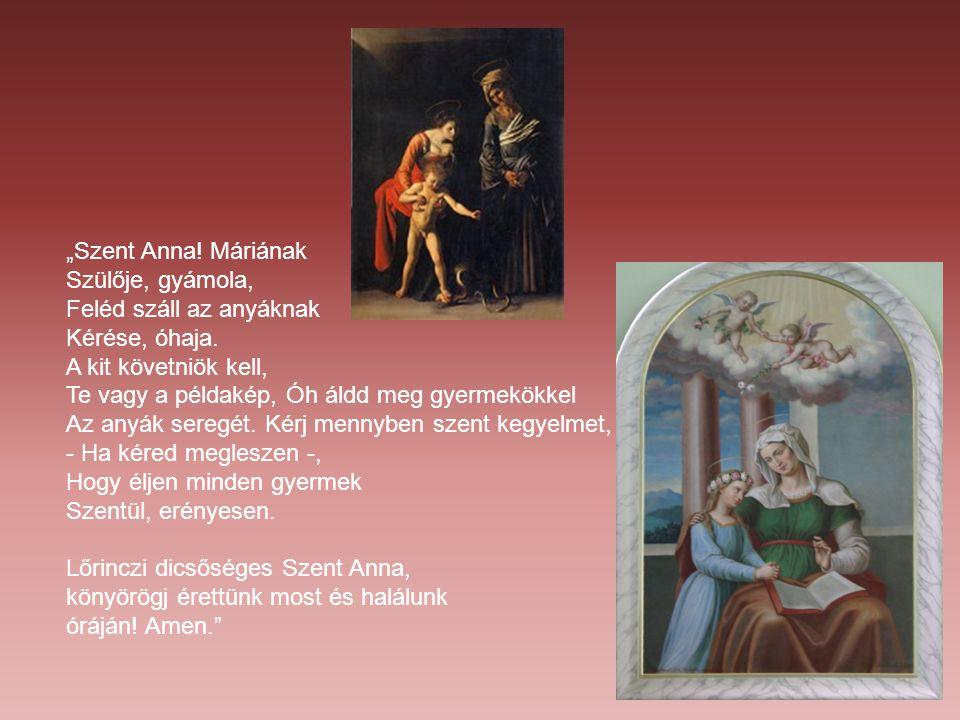 """""""Szent Anna! Máriának Szülője, gyámola, Feléd száll az anyáknak Kérése, óhaja. A kit követniök kell, Te vagy a példakép, Óh áldd meg gyermekökkel Az a"""