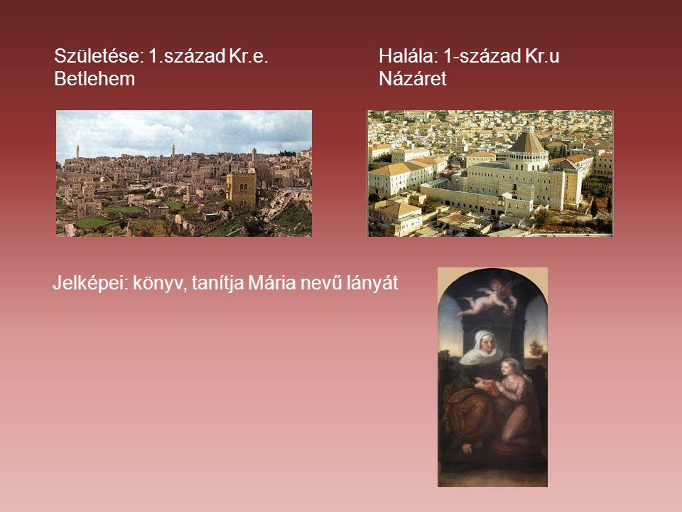 Születése: 1.század Kr.e. Betlehem Halála: 1-század Kr.u Názáret Jelképei: könyv, tanítja Mária nevű lányát