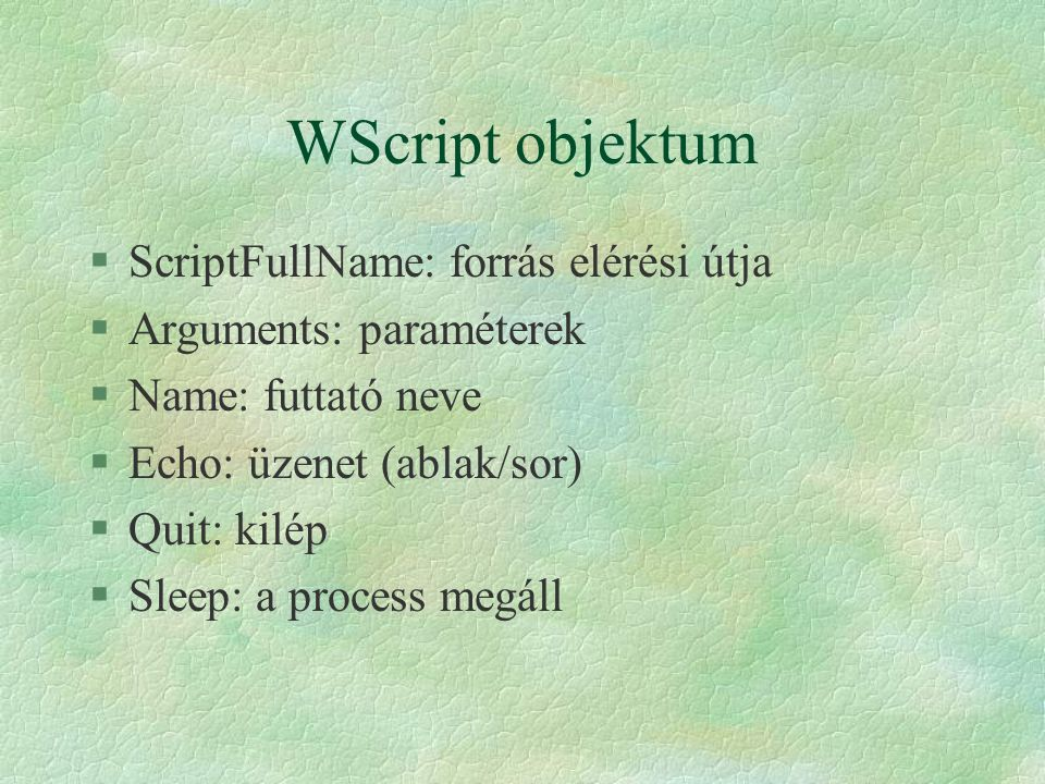 WScript objektum §ScriptFullName: forrás elérési útja §Arguments: paraméterek §Name: futtató neve §Echo: üzenet (ablak/sor) §Quit: kilép §Sleep: a pro