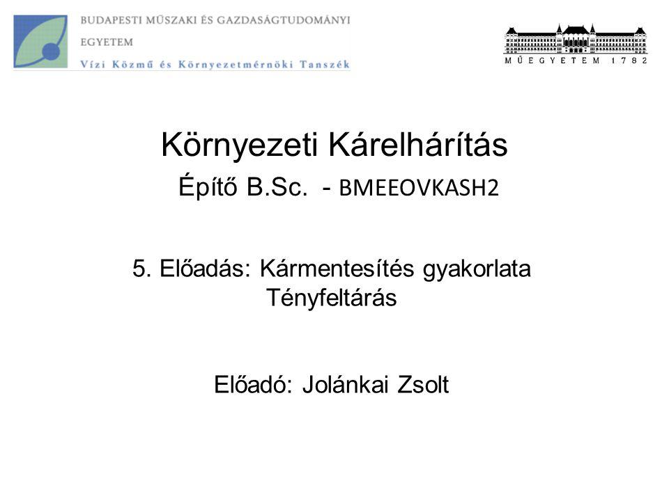 Környezeti Kárelhárítás Építő B.Sc. - BMEEOVKASH2 5. Előadás: Kármentesítés gyakorlata Tényfeltárás Előadó: Jolánkai Zsolt