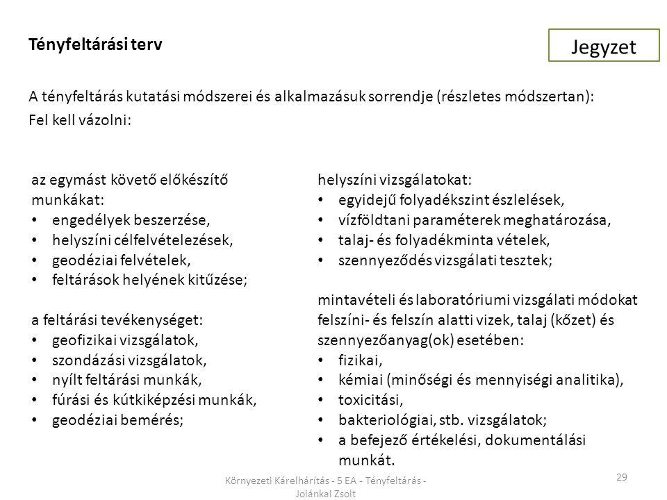 29 Környezeti Kárelhárítás - 5 EA - Tényfeltárás - Jolánkai Zsolt Tényfeltárási terv A tényfeltárás kutatási módszerei és alkalmazásuk sorrendje (részletes módszertan): Fel kell vázolni: helyszíni vizsgálatokat: egyidejű folyadékszint észlelések, vízföldtani paraméterek meghatározása, talaj- és folyadékminta vételek, szennyeződés vizsgálati tesztek; mintavételi és laboratóriumi vizsgálati módokat felszíni- és felszín alatti vizek, talaj (kőzet) és szennyezőanyag(ok) esetében: fizikai, kémiai (minőségi és mennyiségi analitika), toxicitási, bakteriológiai, stb.