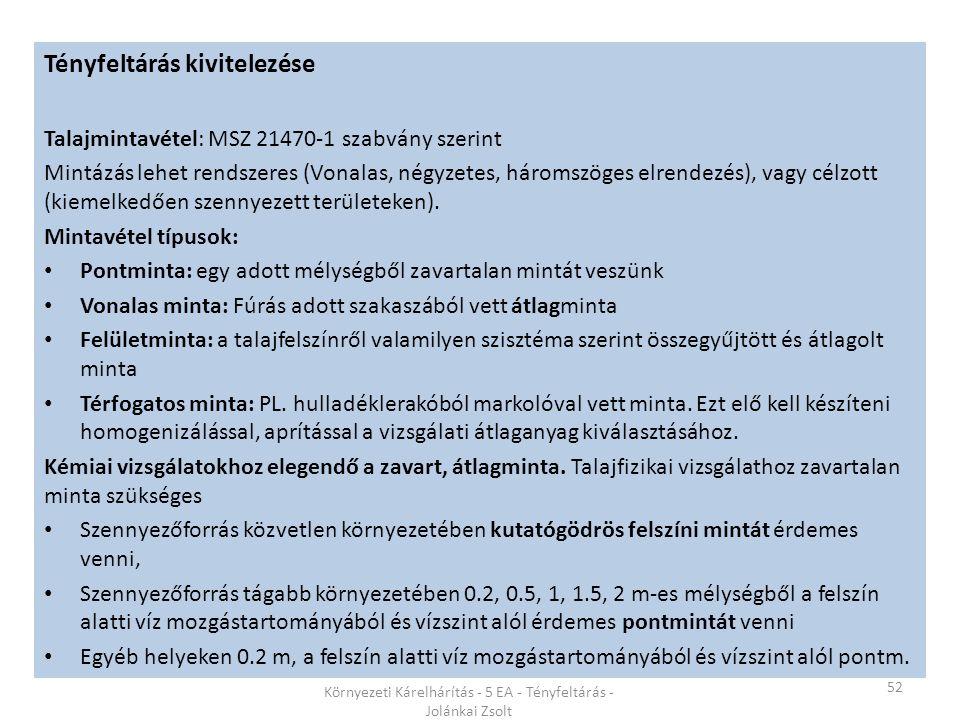 52 Környezeti Kárelhárítás - 5 EA - Tényfeltárás - Jolánkai Zsolt Tényfeltárás kivitelezése Talajmintavétel: MSZ 21470-1 szabvány szerint Mintázás lehet rendszeres (Vonalas, négyzetes, háromszöges elrendezés), vagy célzott (kiemelkedően szennyezett területeken).