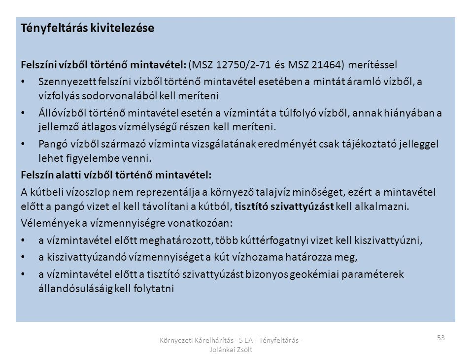 53 Környezeti Kárelhárítás - 5 EA - Tényfeltárás - Jolánkai Zsolt Tényfeltárás kivitelezése Felszíni vízből történő mintavétel: (MSZ 12750/2-71 és MSZ 21464) merítéssel Szennyezett felszíni vízből történő mintavétel esetében a mintát áramló vízből, a vízfolyás sodorvonalából kell meríteni Állóvízből történő mintavétel esetén a vízmintát a túlfolyó vízből, annak hiányában a jellemző átlagos vízmélységű részen kell meríteni.
