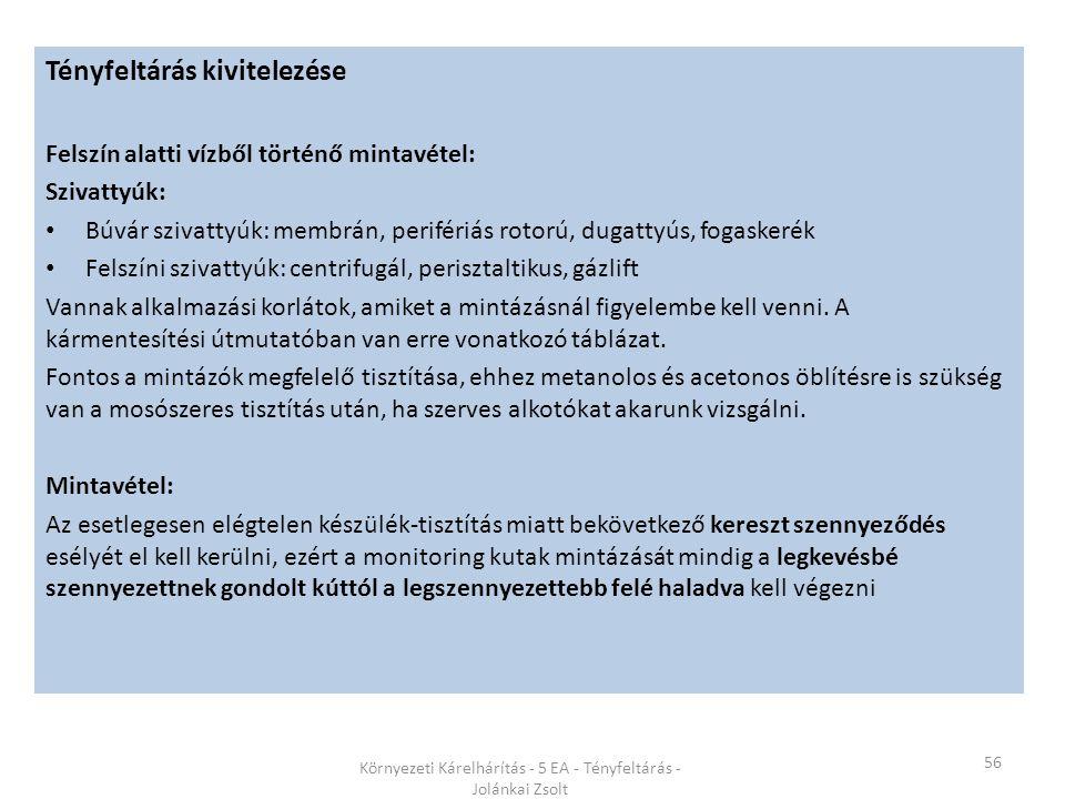 56 Környezeti Kárelhárítás - 5 EA - Tényfeltárás - Jolánkai Zsolt Tényfeltárás kivitelezése Felszín alatti vízből történő mintavétel: Szivattyúk: Búvár szivattyúk: membrán, perifériás rotorú, dugattyús, fogaskerék Felszíni szivattyúk: centrifugál, perisztaltikus, gázlift Vannak alkalmazási korlátok, amiket a mintázásnál figyelembe kell venni.
