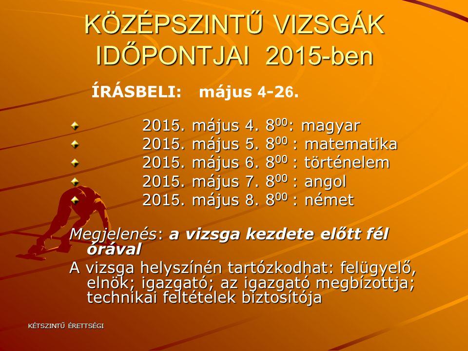KÉTSZINTŰ ÉRETTSÉGI KÖZÉPSZINTŰ VIZSGÁK IDŐPONTJAI 2015-ben 201 5. május 4. 8 00 : magyar 201 5. május 4. 8 00 : magyar 201 5. május 5. 8 00 : matemat