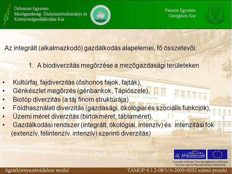 Az integrált (alkalmazkodó) gazdálkodás alapelemei, fő összetevői: 1.A biodiverzitás megőrzése a mezőgazdasági területeken Kultúrfaj, fajdiverzitás (őshonos fajok, fajták), Génkészlet megőrzés (génbankok, Tápiószele), Biotóp diverzitás (a táj finom struktúrája) Földhasználati diverzitás (gazdasági, ökológiai és szociális funkciók), Üzemi méret diverzitás (birtokméret, táblaméret), Gazdálkodási rendszer (integrált, ökológiai, intenzív) és intenzitási fok (extenzív, félintenzív, intenzív) szerinti diverzitás)
