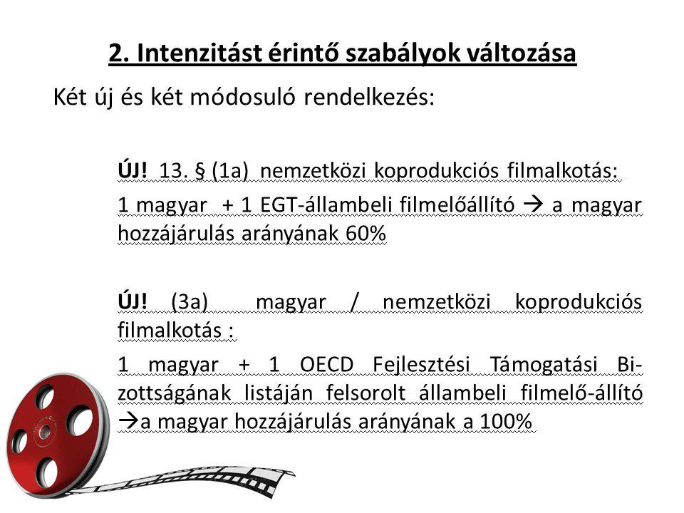 2. Intenzitást érintő szabályok változása ÚJ! 13. § (1a) nemzetközi koprodukciós filmalkotás: 1 magyar + 1 EGT-állambeli filmelőállító  a magyar hozz