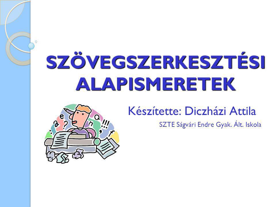 SZÖVEGSZERKESZTÉSI ALAPISMERETEK Készítette: Diczházi Attila SZTE Ságvári Endre Gyak. Ált. Iskola