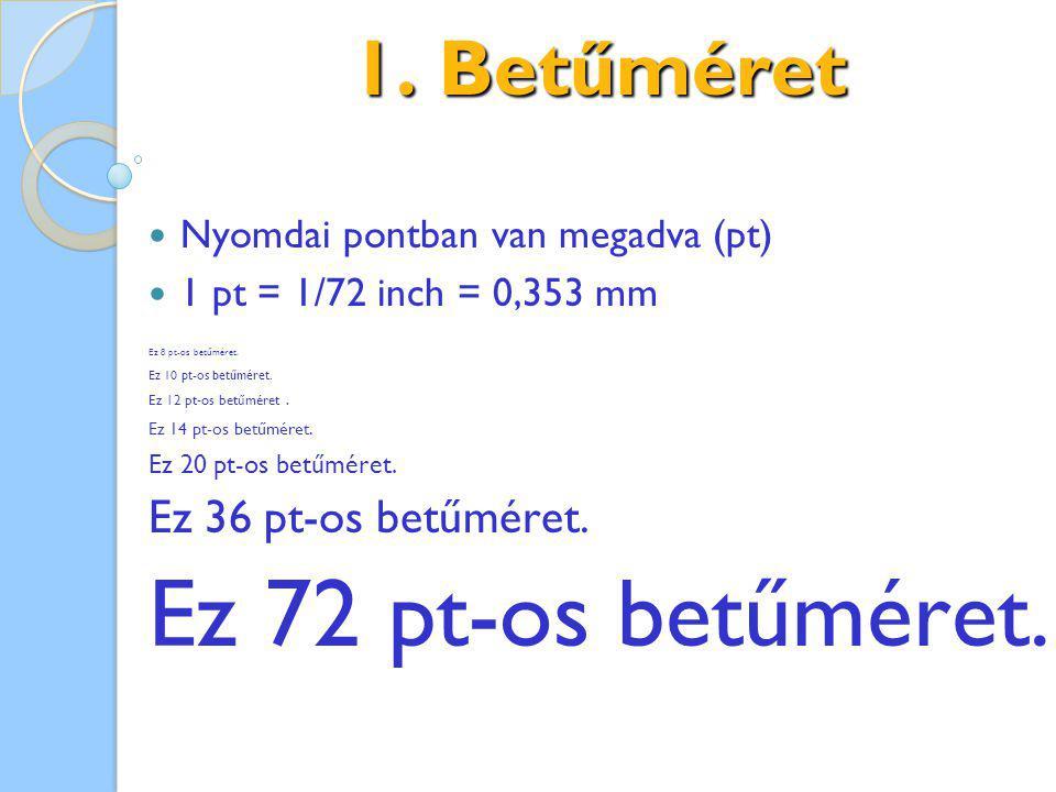 1. Betűméret Nyomdai pontban van megadva (pt) 1 pt = 1/72 inch = 0,353 mm Ez 8 pt-os betűméret. Ez 10 pt-os betűméret. Ez 12 pt-os betűméret. Ez 14 pt