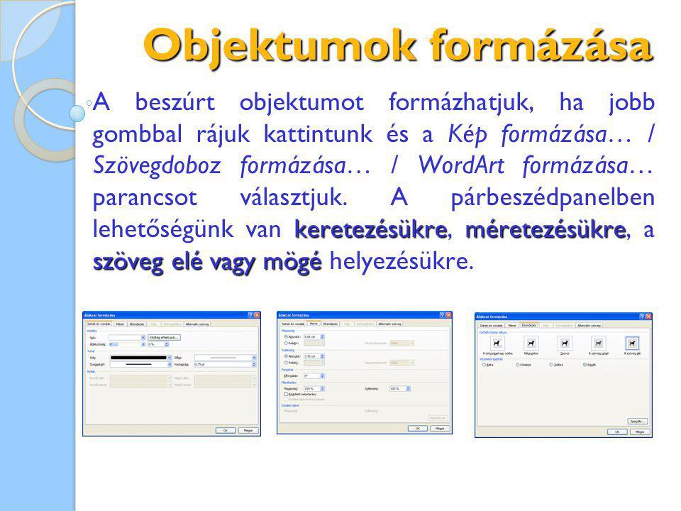 Objektumok formázása keretezésükreméretezésükre szöveg elé vagy mögé A beszúrt objektumot formázhatjuk, ha jobb gombbal rájuk kattintunk és a Kép formázása… / Szövegdoboz formázása… / WordArt formázása… parancsot választjuk.