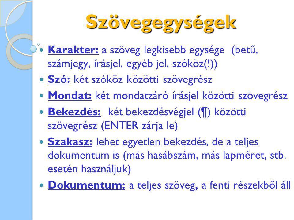 Szövegegységek Karakter: a szöveg legkisebb egysége (betű, számjegy, írásjel, egyéb jel, szóköz(!)) Szó: két szóköz közötti szövegrész Mondat: két mondatzáró írásjel közötti szövegrész Bekezdés: két bekezdésvégjel (¶) közötti szövegrész (ENTER zárja le) Szakasz: lehet egyetlen bekezdés, de a teljes dokumentum is (más hasábszám, más lapméret, stb.