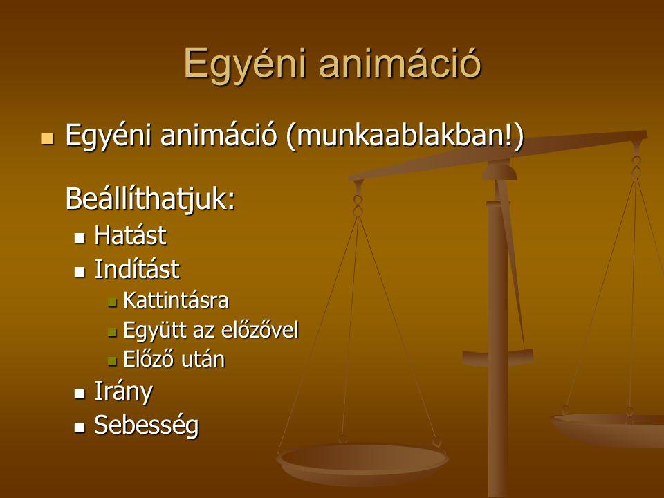 Egyéni animáció Egyéni animáció (munkaablakban!) Beállíthatjuk: Egyéni animáció (munkaablakban!) Beállíthatjuk: Hatást Hatást Indítást Indítást Kattintásra Kattintásra Együtt az előzővel Együtt az előzővel Előző után Előző után Irány Irány Sebesség Sebesség