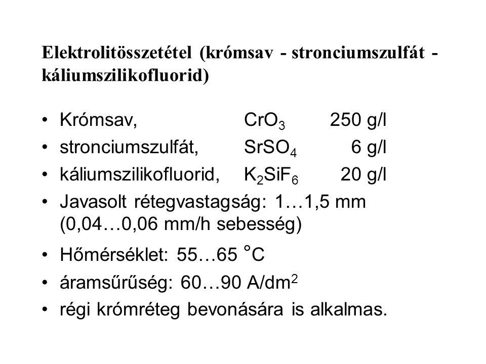 Elektrolitösszetétel (krómsav - stronciumszulfát - káliumszilikofluorid) Krómsav,CrO 3 250 g/l stronciumszulfát,SrSO 4 6 g/l káliumszilikofluorid,K 2 SiF 6 20 g/l Javasolt rétegvastagság: 1…1,5 mm (0,04…0,06 mm/h sebesség) Hőmérséklet: 55…65 ° C áramsűrűség: 60…90 A/dm 2 régi krómréteg bevonására is alkalmas.