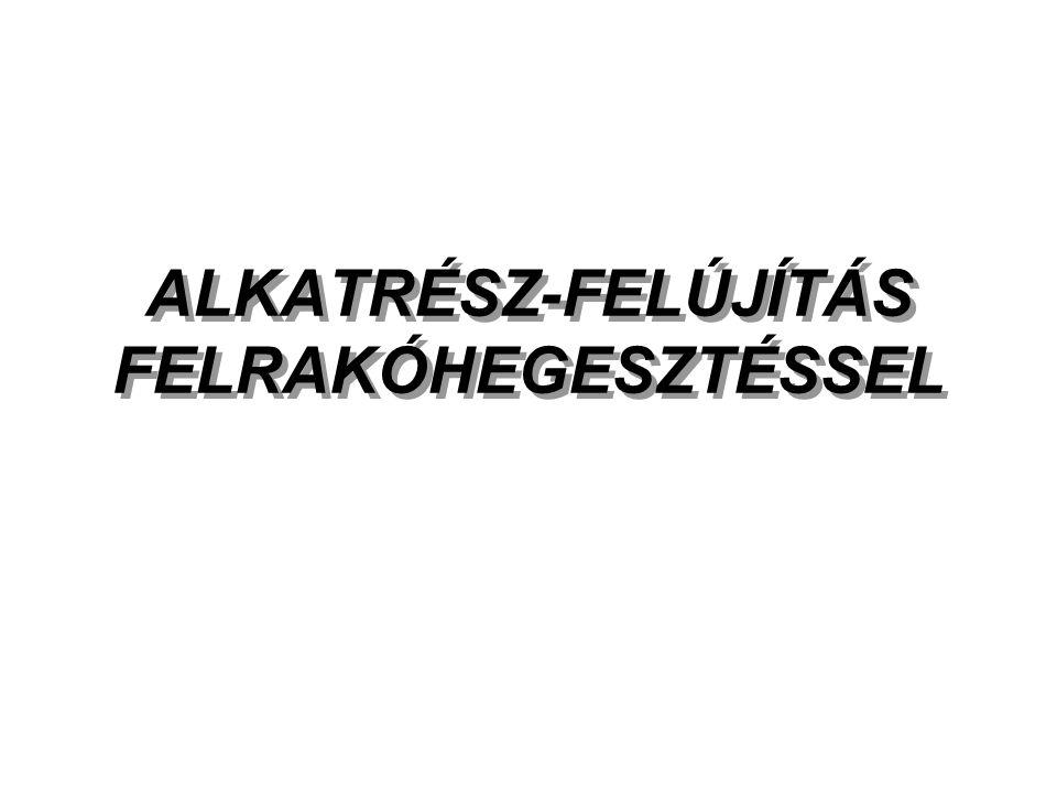 ALKATRÉSZ-FELÚJÍTÁS FELRAKÓHEGESZTÉSSEL