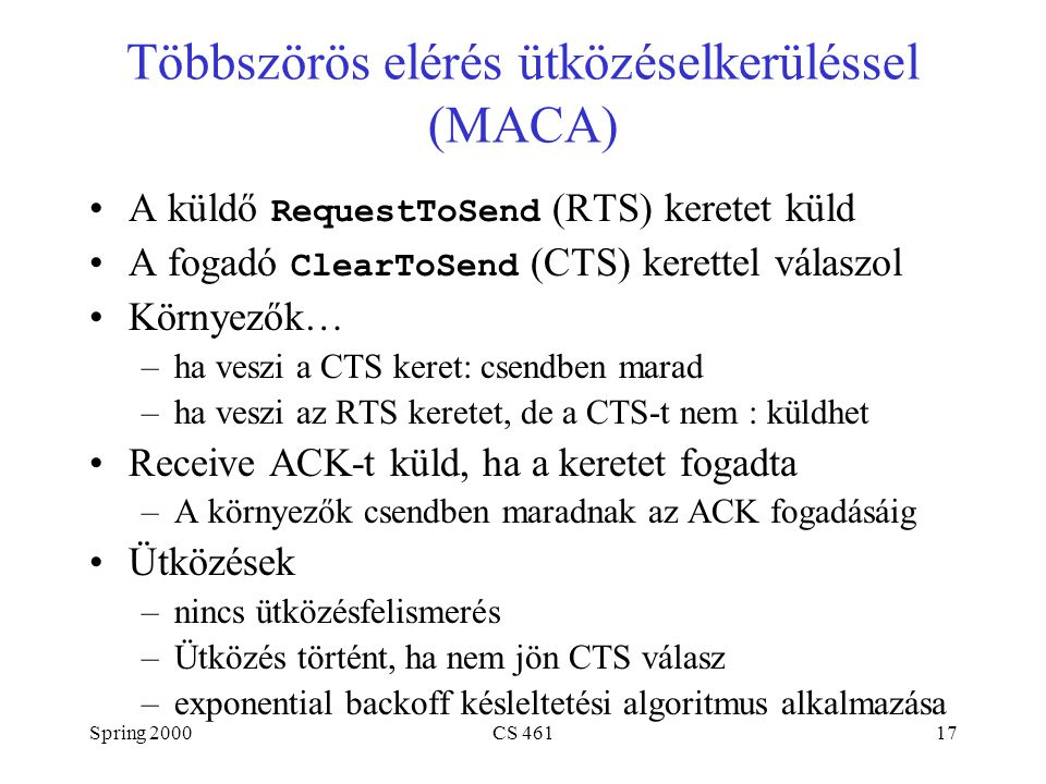 Spring 2000CS 46117 Többszörös elérés ütközéselkerüléssel (MACA) A küldő RequestToSend (RTS) keretet küld A fogadó ClearToSend (CTS) kerettel válaszol Környezők… –ha veszi a CTS keret: csendben marad –ha veszi az RTS keretet, de a CTS-t nem : küldhet Receive ACK-t küld, ha a keretet fogadta –A környezők csendben maradnak az ACK fogadásáig Ütközések –nincs ütközésfelismerés –Ütközés történt, ha nem jön CTS válasz –exponential backoff késleltetési algoritmus alkalmazása