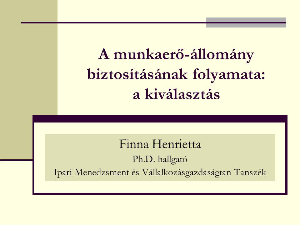 A munkaerő-állomány biztosításának folyamata: a kiválasztás Finna Henrietta Ph.D. hallgató Ipari Menedzsment és Vállalkozásgazdaságtan Tanszék