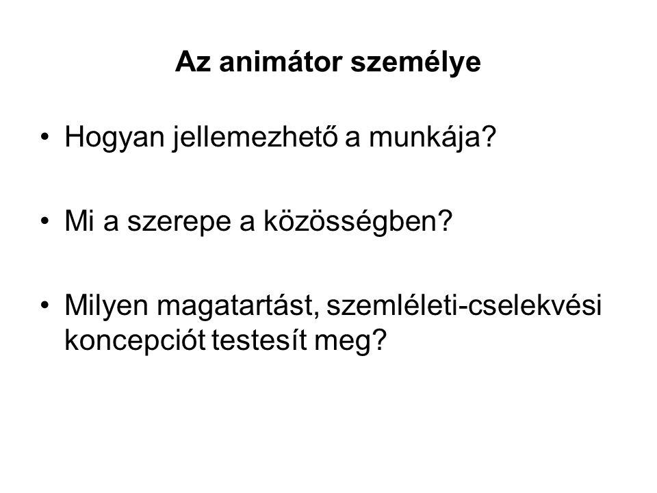 Az animátor személye Hogyan jellemezhető a munkája? Mi a szerepe a közösségben? Milyen magatartást, szemléleti-cselekvési koncepciót testesít meg?