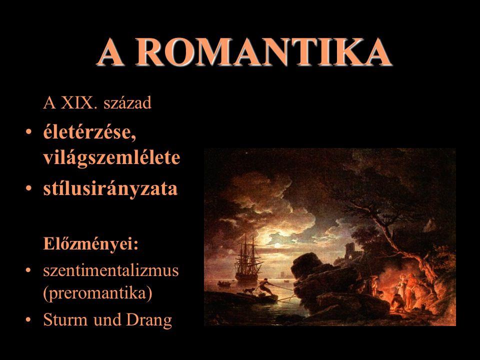 A ROMANTIKA A XIX. század életérzése, világszemlélete stílusirányzata Előzményei: szentimentalizmus (preromantika) Sturm und Drang