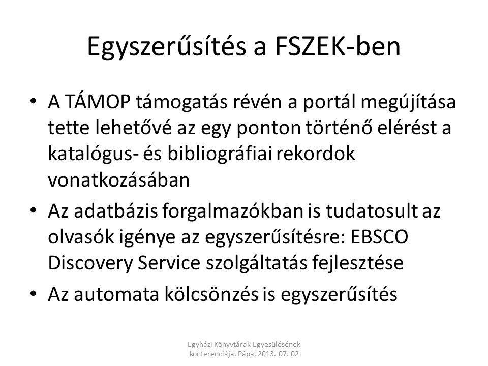 Egyszerűsítés a FSZEK-ben A TÁMOP támogatás révén a portál megújítása tette lehetővé az egy ponton történő elérést a katalógus- és bibliográfiai rekordok vonatkozásában Az adatbázis forgalmazókban is tudatosult az olvasók igénye az egyszerűsítésre: EBSCO Discovery Service szolgáltatás fejlesztése Az automata kölcsönzés is egyszerűsítés Egyházi Könyvtárak Egyesülésének konferenciája.
