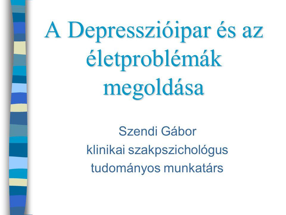 A Depresszióipar és az életproblémák megoldása Szendi Gábor klinikai szakpszichológus tudományos munkatárs