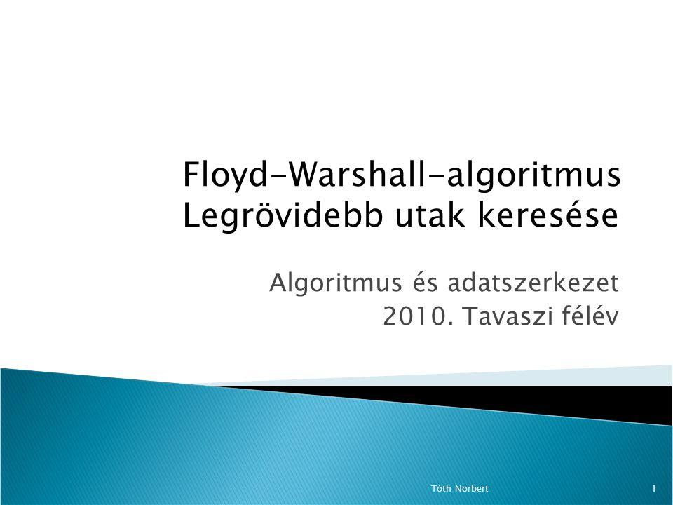 Algoritmus és adatszerkezet 2010. Tavaszi félév Tóth Norbert1 Floyd-Warshall-algoritmus Legrövidebb utak keresése