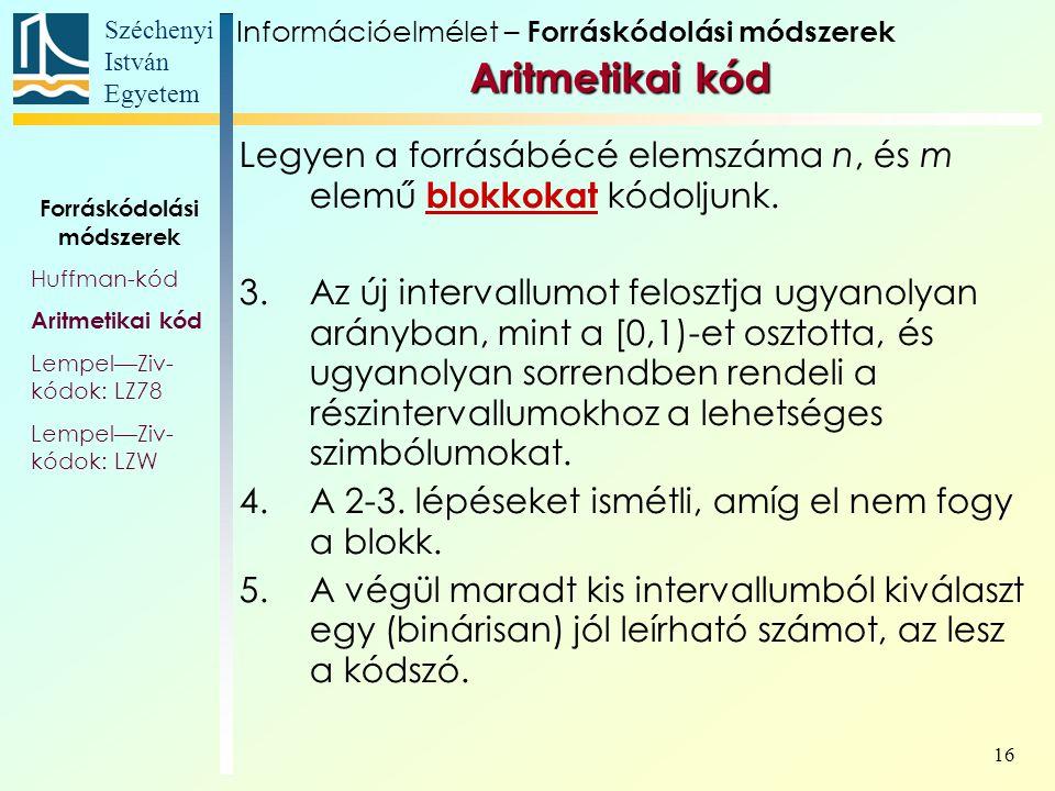 Széchenyi István Egyetem 16 Aritmetikai kód Aritmetikai kód Forráskódolási módszerek Huffman-kód Aritmetikai kód Lempel—Ziv- kódok: LZ78 Lempel—Ziv- kódok: LZW Legyen a forrásábécé elemszáma n, és m elemű blokkokat kódoljunk.