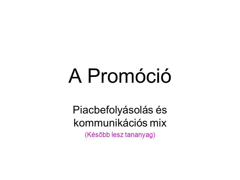A Promóció Piacbefolyásolás és kommunikációs mix (Később lesz tananyag)