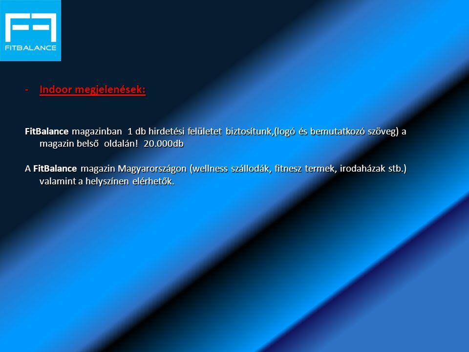 -Indoor megjelenések: FitBalance magazinban 1 db hirdetési felületet biztosítunk,(logó és bemutatkozó szöveg) a magazin belső oldalán.