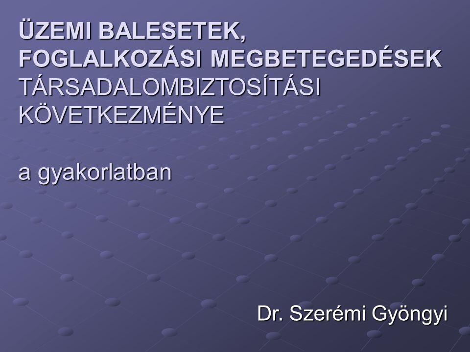 Dr. Szerémi Gyöngyi ÜZEMI BALESETEK, FOGLALKOZÁSI MEGBETEGEDÉSEK TÁRSADALOMBIZTOSÍTÁSI KÖVETKEZMÉNYE a gyakorlatban